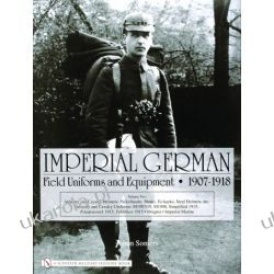 Imperial German Field Uniforms and Equipment 1907-1918: Volume II:Infantry and Cavalry Helmets: Pickelhaube, Shako, Tschapka, Steel Helmets, etc.; Infantry and Cavalry Uniforms: M1907/10, M1908, Simpl