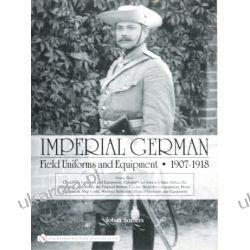 Imperial German Field Uniforms and Equipment 1907-1918: Volume III: Landsturm Uniforms and Equipment; Cyclist (Radfahrer) Equipment; Colonial Uniforms in China 1898-1918; Colonial Uniforms (Africa and Pozostałe