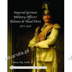 Imperial German Military Officers' Helmets and Headdress: 1871-1918 Thomas N.G. Stubbs  Pozostałe