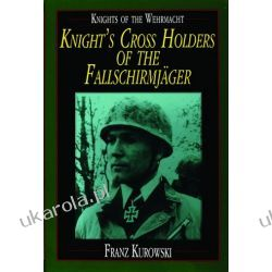 Knights of the Wehrmacht: Knight's Cross Holders of the Fallschirmjäger Franz Kurowski  Oddziały i formacje wojskowe