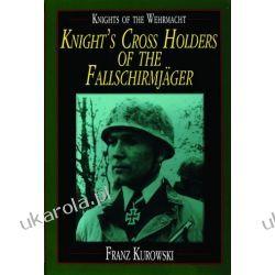 Knights of the Wehrmacht: Knight's Cross Holders of the Fallschirmjäger Franz Kurowski  Oddziały i formacje wojskowe