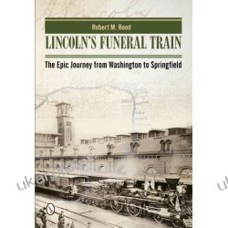 Lincoln's Funeral Train: The Epic Journey from Washington to Springfield Robert M. Reed  Zagraniczne