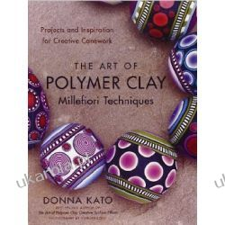 The Art of Polymer Clay Millefiori Techniques: Projects and Inspiration for Creative Canework Historyczne