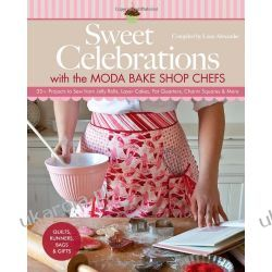 Sweet Celebrations with Moda Bakeshop Chefs: 35 Projects to Sew from Jelly Rolls, Layer Cakes, Fat Quarters, Charm Squares & More Pozostałe