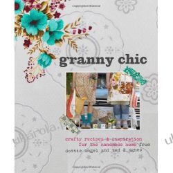 Granny Chic: Crafty recipes & inspiration for the handmade home from dottie angel and ted & agnes Czasy nowożytne