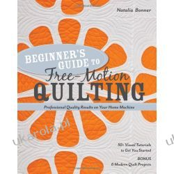 Beginner S Guide to Free-Motion Quilting: 50+ Visual Tutorials to Get You Started Professional-Quality Results on Your Home Machine