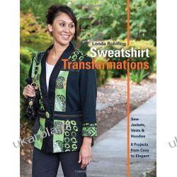 Sweatshirt Transformations: Sew Jackets, Vests & Hoodies 8 Projects from Cozy to Elegant Pozostałe