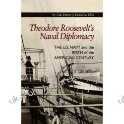 Theodore Roosevelt's Naval Diplomacy: The U.S. Navy and the Birth of the American Century Cdr Henry J. Hendrix