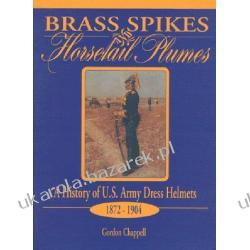 BRASS SPIKES AND HORSETAIL PLUMES: A History of U.S. Army Dress Helmets 1872-1904 Chappell Gordon
