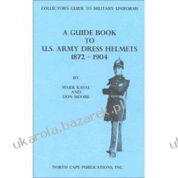 A GUIDE TO U. S. ARMY DRESS HELMETS 1872-1904 Kasal, Mark and Don Moore