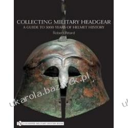 Collecting Military Headgear: A Guide to 5000 Years of Helmet History Robert Attard