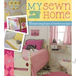 My Sewn Home: 50 Easy Projects for Your Home and Garden