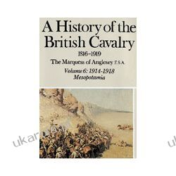 A History Of The British Cavalry 1816-1919 Volume 6 1914-1918 Albumy i czasopisma