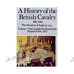 A History Of The British Cavalry 1816-1919 Volume 7 (Hardback)  The Curragh Incident And The Western Front 1914 Biografie, wspomnienia