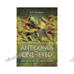 Antigonus The One-Eyed Greatest of the Successors Pozostałe
