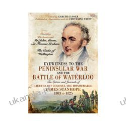 Eyewitness to the Peninsular War and the Battle of Waterloo (Hardback)  The Letters and Journals of Lieutenant Colonel James Stanhope 1803 to 1825 Recording His Service with Sir John Moore, Sir Thomas Historyczne