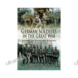 German Soldiers in the Great War (Hardback)  Letter and Eye Witness Accounts Oddziały i formacje wojskowe