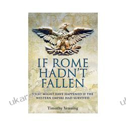If Rome Hadn't Fallen (Hardback)  How the Survival of Rome Might Have Changed World History