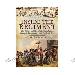 Inside the Regiment (Hardback)  The Officers and Men of the 30th Regiment During the Revolutionary and Napoleonic Wars Oddziały i formacje wojskowe