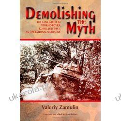 Demolishing the Myth. The Tank Battle at Prokhorovka, Kursk, July 1943: An Operational Narrative Pozostałe