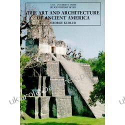 The Art and Architecture of Ancient America, Third Edition: The Mexican, Maya and Andean Peoples George Kubler Pozostałe