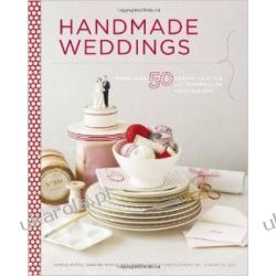Handmade Weddings: More Than 50 Crafts to Personalize Your Big Day Pozostałe