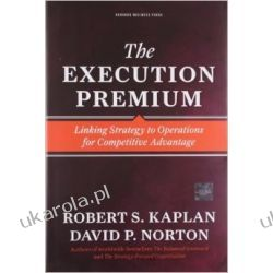 The Execution Premium: Linking Strategy to Operations for Competitive Advantage Pozostałe