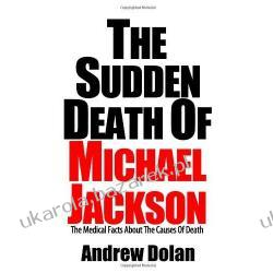 The Sudden Death of Michael Jackson The Medical Facts About The Causes Of Death Andrew Dolan