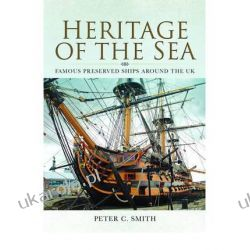 Heritage of the Sea: Famous Preserved Ships Around the UK Peter C. Smith Biografie, wspomnienia