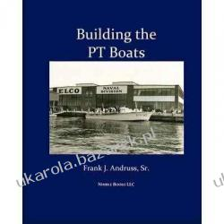 Building the PT Boats: An Illustrated History of U.S. Navy Torpedo Boat Construction in World War II Frank J. Andruss Sr