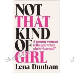 Not That Kind of Girl: A Young Woman Tells You What She's Learned - Lena Dunham Pozostałe