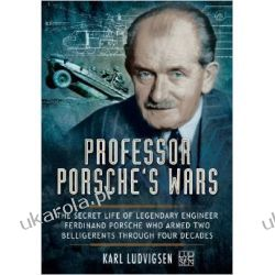 Professor Porsche's Wars: The Secret Life of Legendary Engineer Ferdinand Porsche Who Armed Two Belligerents Through Four Decades
