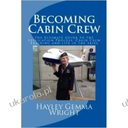 Becoming Cabin Crew: The Ultimate Guide to the Application Process, Cabin Crew Training and Life in the Skies