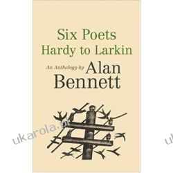 Six Poets: Hardy to Larkin: An Anthology by Alan Bennett Poezja