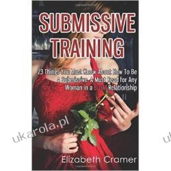 Submissive Training: 23 Things You Must Know About How To Be A Submissive. A Must Read For Any Woman In A BDSM Relationship: Volume 3 (Women's Guide to BDSM) Seks, relacje partnerskie