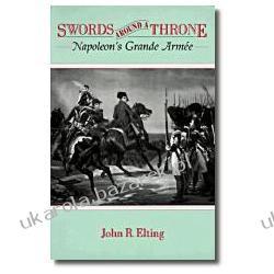Swords Around a Throne Napoleon's Grande Armee Elting John R Napoleonic Wars wojny napoleońskie Pozostałe
