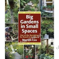 Big Gardens in Small Spaces: Out-Of-The-Box Advice for Boxed-In Gardeners Martyn Cox