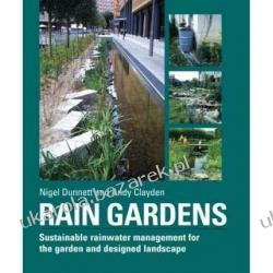 Rain Gardens Sustainable Rainwater Management for the Garden and Designed Landscape Nigel Dunnett, Andy Clayden