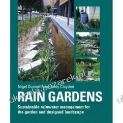 Rain Gardens Sustainable Rainwater Management for the Garden and Designed Landscape Nigel Dunnett, Andy Clayden Historia żeglarstwa