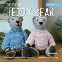 The Knitted Teddy Bear: Make Your Own Heirloom Toys, with Dozens of Patterns for Unique Clothing Pozostałe