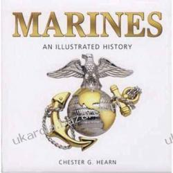 Marines: An Illustrated History: The U.S. Marine Corps from 1775 to the 21st Century Chester G. Hearn