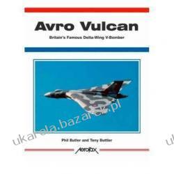Avro Vulcan: Britain's Famous Delta-Wing V-Bomber Aerofax Phil Butler Tony Buttler