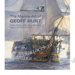 The Marine Art of Geoff Hunt: Master Painter of the Naval World of Nelson and Patrick O'Brian Geoff Hunt, David Cordingly Pozostałe