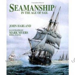 Seamanship in the Age of Sail: An Account of the Shiphandling of the Sailing Man-of-war, 1600-1860, Based on Contemporary Sources  John H. Harland, Illustrated by Mark Myers Podręczniki i ćwiczenia