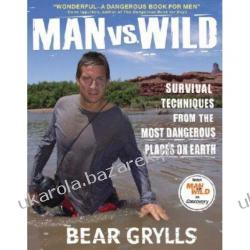 Man Vs. Wild: Survival Techniques from the Most Dangerous Places on Earth Bear Grylls
