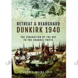 Retreat and Rearguard - Dunkirk 1940: The Evacuation of the Bef to the Channel Ports Pozostałe