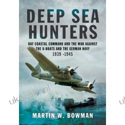 Deep Sea Hunters: RAF Coastal Command and the War Against the U-Boats and the German Navy 1939 -1945 Martin Bowman Marynarka Wojenna