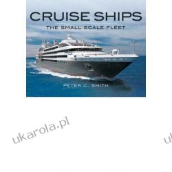 Cruise Ships: The Small-Scale Fleet: A Visual Showcase Peter C Smith