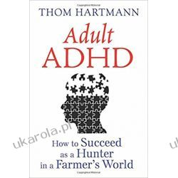 Adult ADHD: How to Succeed as a Hunter in a Farmer's World Pozostałe