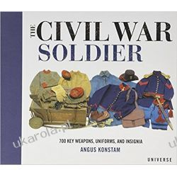The Civil War Soldier: Includes Over 700 Key Weapons, Uniforms, & Insignia Mundury, odznaki i odznaczenia